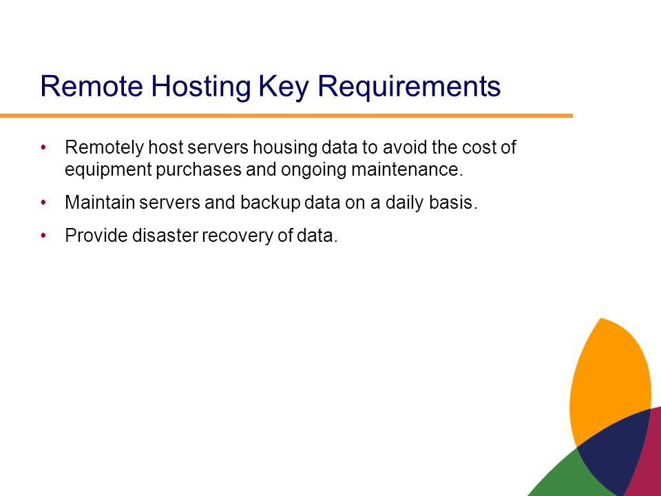 Remote Hosting Key Requirements Remotely host servers housing data to avoid the cost of equipment purchases and ongoing maintenance. Maintain servers