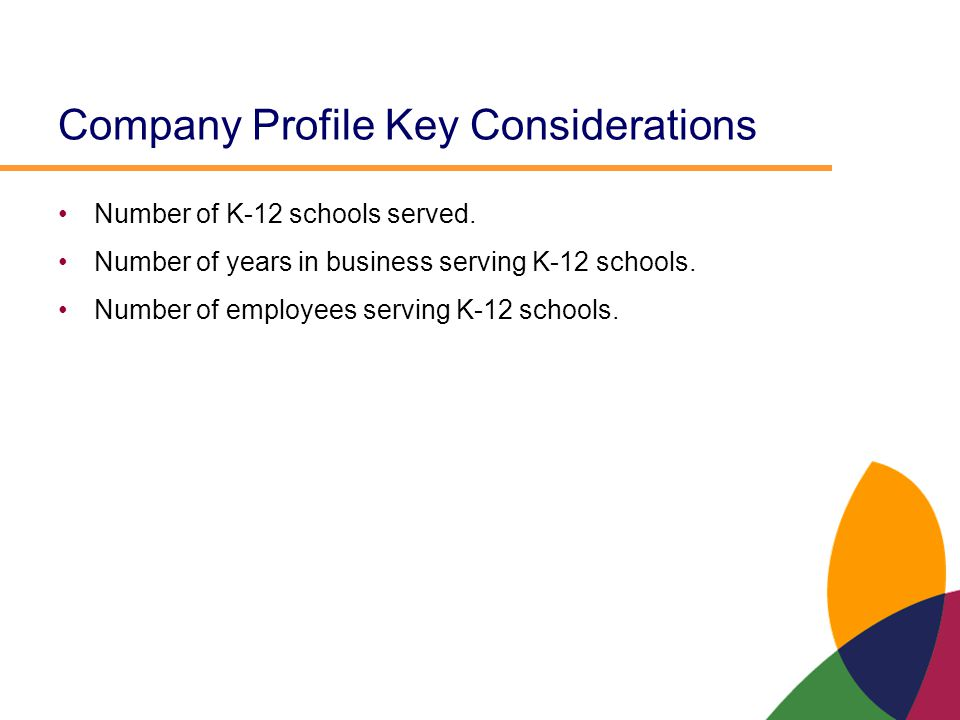 Company Profile Key Considerations Number of K-12 schools served. Number of years in business serving K-12 schools. Number of employees serving K-12 s