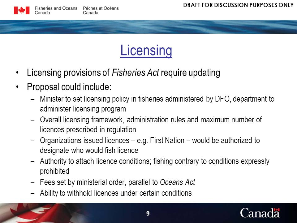 DRAFT FOR DISCUSSION PURPOSES ONLY 9 Licensing provisions of Fisheries Act require updating Proposal could include: –Minister to set licensing policy