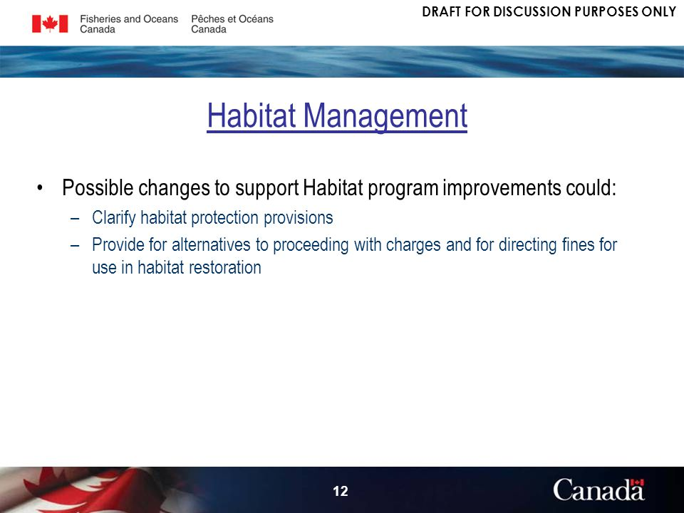 DRAFT FOR DISCUSSION PURPOSES ONLY 12 Possible changes to support Habitat program improvements could: –Clarify habitat protection provisions –Provide