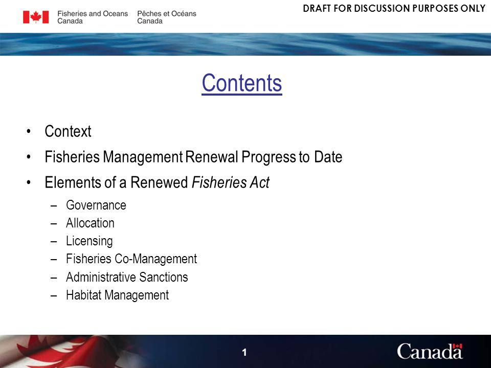 DRAFT FOR DISCUSSION PURPOSES ONLY 1 Context Fisheries Management Renewal Progress to Date Elements of a Renewed Fisheries Act –Governance –Allocation –Licensing –Fisheries Co-Management –Administrative Sanctions –Habitat Management Contents