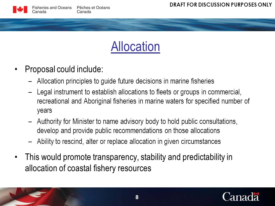 DRAFT FOR DISCUSSION PURPOSES ONLY 8 Proposal could include: –Allocation principles to guide future decisions in marine fisheries –Legal instrument to establish allocations to fleets or groups in commercial, recreational and Aboriginal fisheries in marine waters for specified number of years –Authority for Minister to name advisory body to hold public consultations, develop and provide public recommendations on those allocations –Ability to rescind, alter or replace allocation in given circumstances This would promote transparency, stability and predictability in allocation of coastal fishery resources Allocation