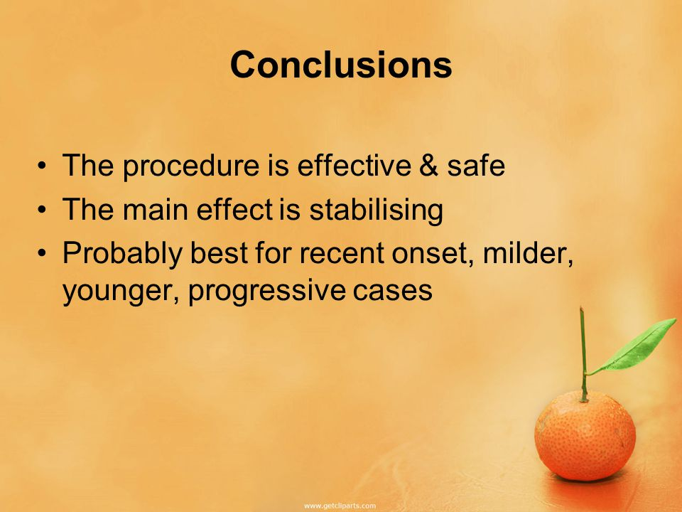 Conclusions The procedure is effective & safe The main effect is stabilising Probably best for recent onset, milder, younger, progressive cases