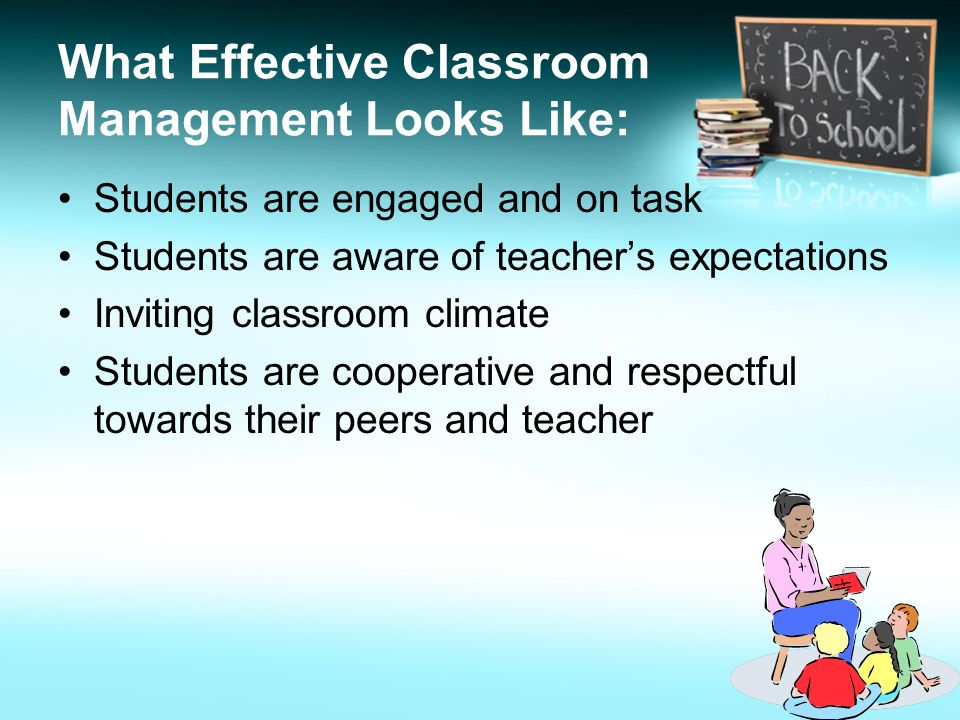 What Effective Classroom Management Looks Like: Students are engaged and on task Students are aware of teachers expectations Inviting classroom climate Students are cooperative and respectful towards their peers and teacher