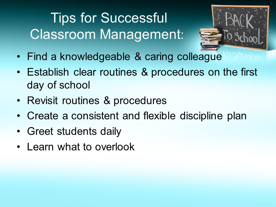 Tips for Successful Classroom Management : Find a knowledgeable & caring colleague Establish clear routines & procedures on the first day of school Revisit routines & procedures Create a consistent and flexible discipline plan Greet students daily Learn what to overlook