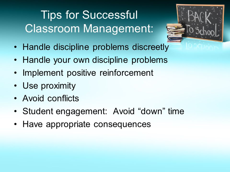 Tips for Successful Classroom Management: Handle discipline problems discreetly Handle your own discipline problems Implement positive reinforcement Use proximity Avoid conflicts Student engagement: Avoid down time Have appropriate consequences