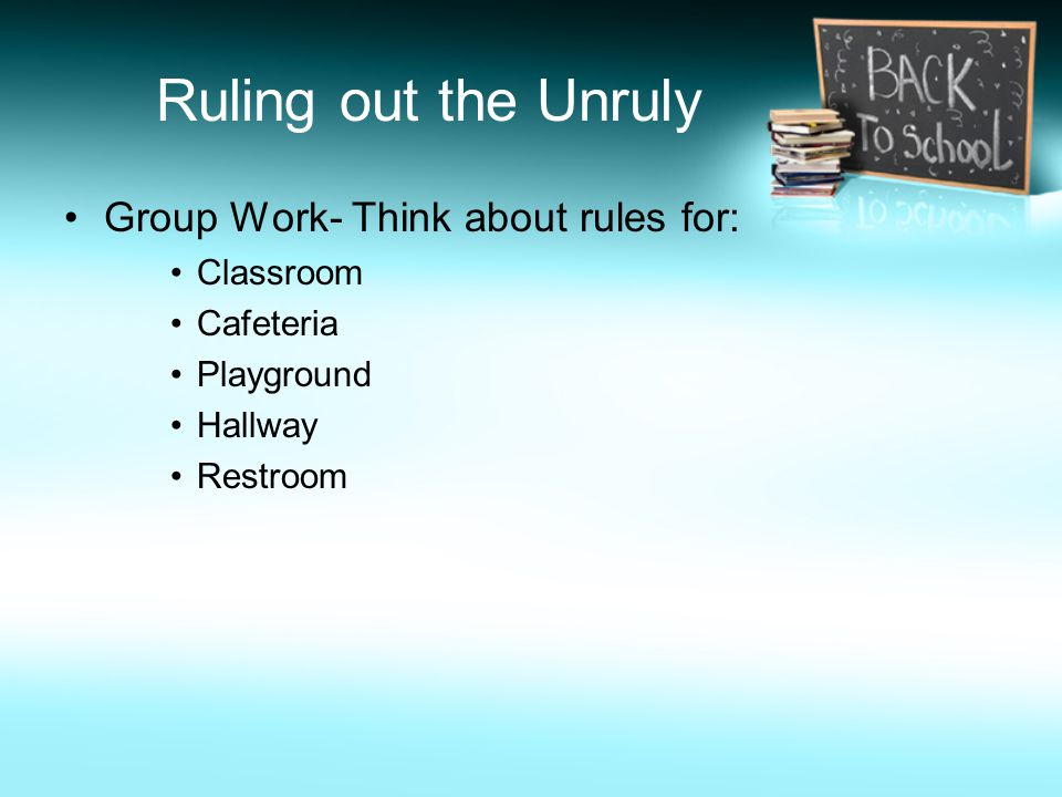 Ruling out the Unruly Group Work- Think about rules for: Classroom Cafeteria Playground Hallway Restroom