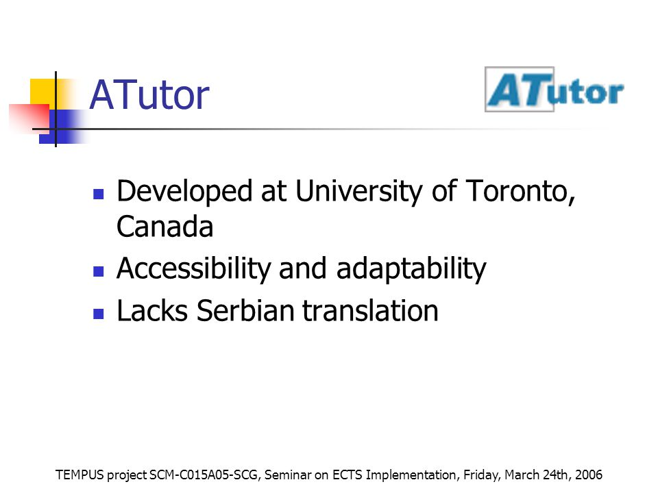 TEMPUS project SCM-C015A05-SCG, Seminar on ECTS Implementation, Friday, March 24th, 2006 ATutor Developed at University of Toronto, Canada Accessibility and adaptability Lacks Serbian translation