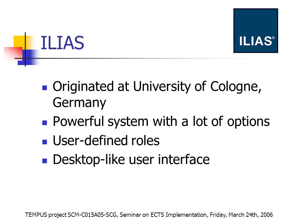 TEMPUS project SCM-C015A05-SCG, Seminar on ECTS Implementation, Friday, March 24th, 2006 ILIAS Originated at University of Cologne, Germany Powerful system with a lot of options User-defined roles Desktop-like user interface
