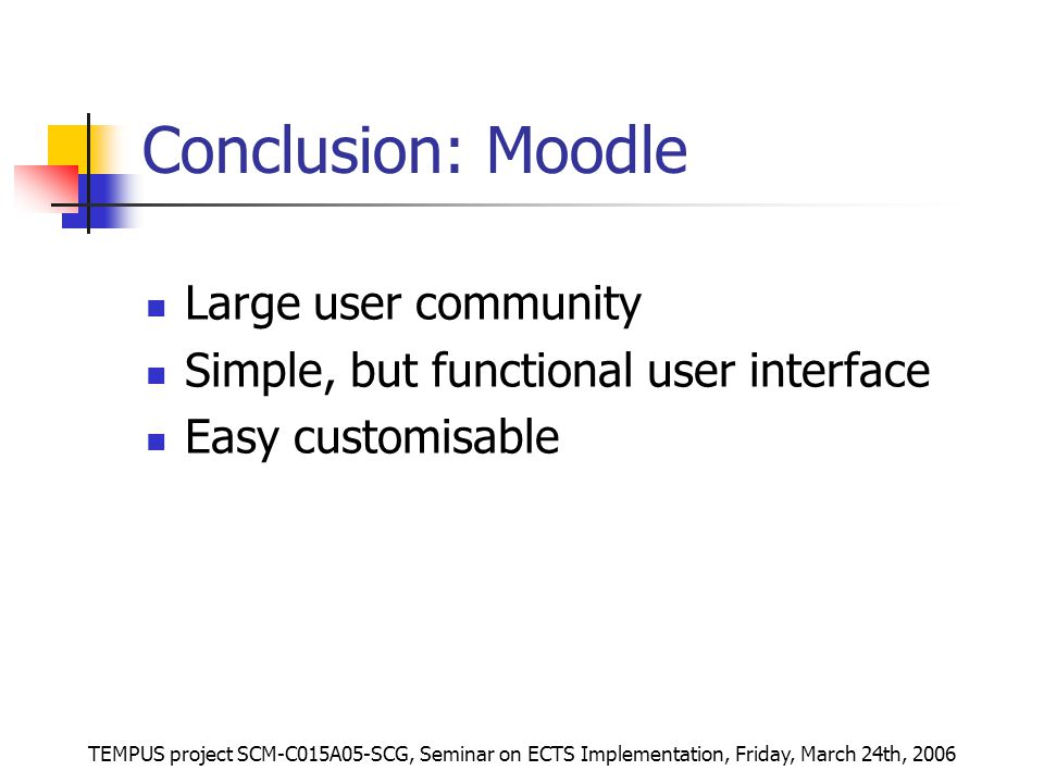 TEMPUS project SCM-C015A05-SCG, Seminar on ECTS Implementation, Friday, March 24th, 2006 Conclusion: Moodle Large user community Simple, but functional user interface Easy customisable