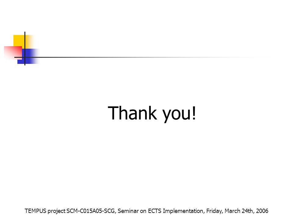 TEMPUS project SCM-C015A05-SCG, Seminar on ECTS Implementation, Friday, March 24th, 2006 Thank you!