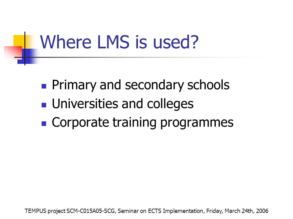 TEMPUS project SCM-C015A05-SCG, Seminar on ECTS Implementation, Friday, March 24th, 2006 Where LMS is used.