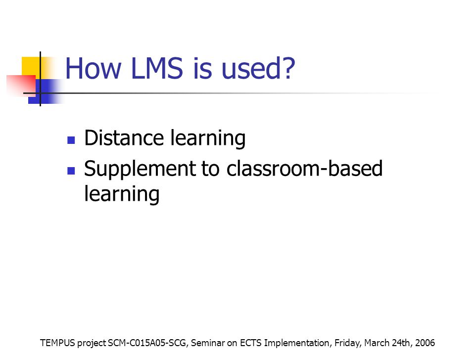 TEMPUS project SCM-C015A05-SCG, Seminar on ECTS Implementation, Friday, March 24th, 2006 How LMS is used.