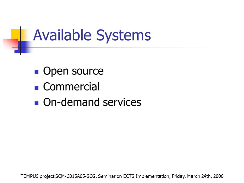 TEMPUS project SCM-C015A05-SCG, Seminar on ECTS Implementation, Friday, March 24th, 2006 Available Systems Open source Commercial On-demand services