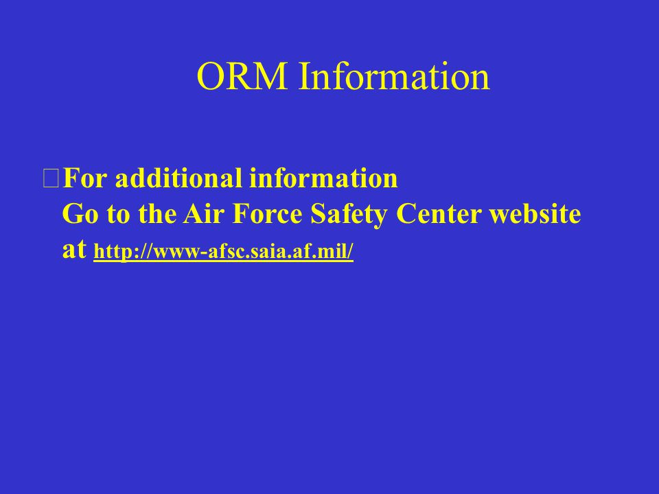 Final Thoughts  All AF instructions/directives incorporate ORM into processes and need continued emphasis  Some level of risk management must be used for all tasks and operations ORM is simply applying common sense on and off-duty