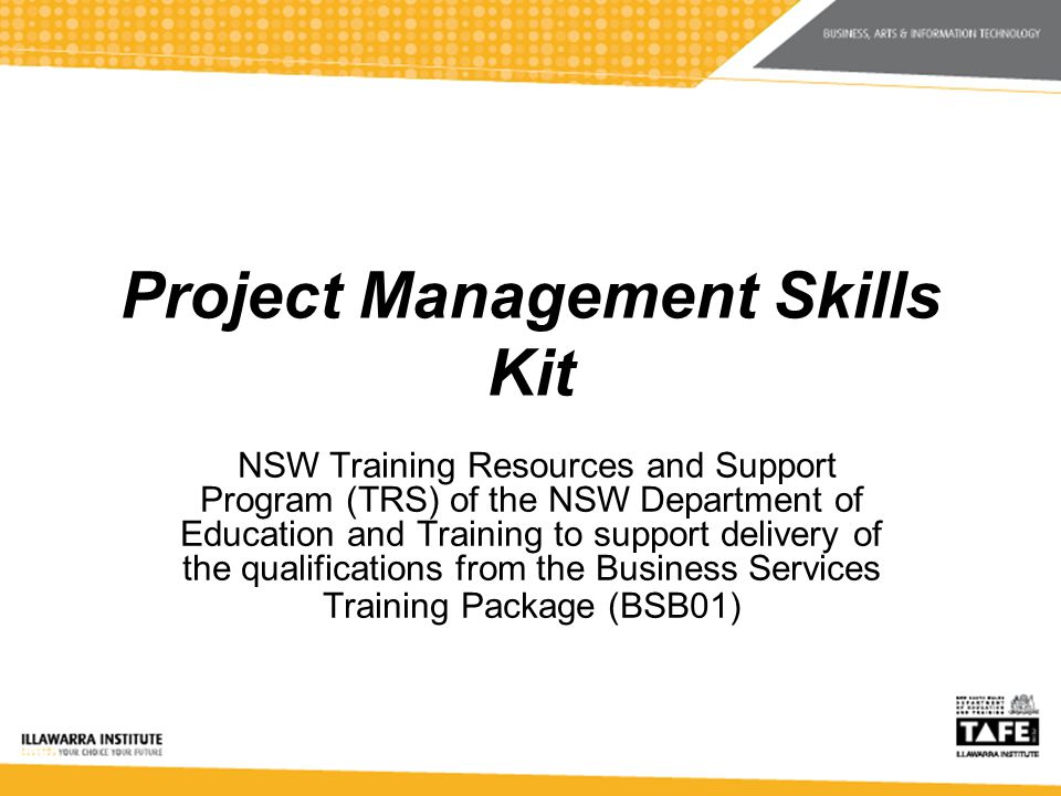 Project Management Skills Kit NSW Training Resources and Support Program (TRS) of the NSW Department of Education and Training to support delivery of the qualifications from the Business Services Training Package (BSB01)