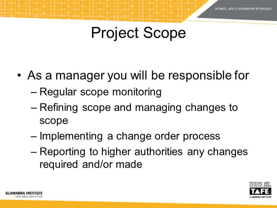 Project Scope As a manager you will be responsible for –Regular scope monitoring –Refining scope and managing changes to scope –Implementing a change order process –Reporting to higher authorities any changes required and/or made