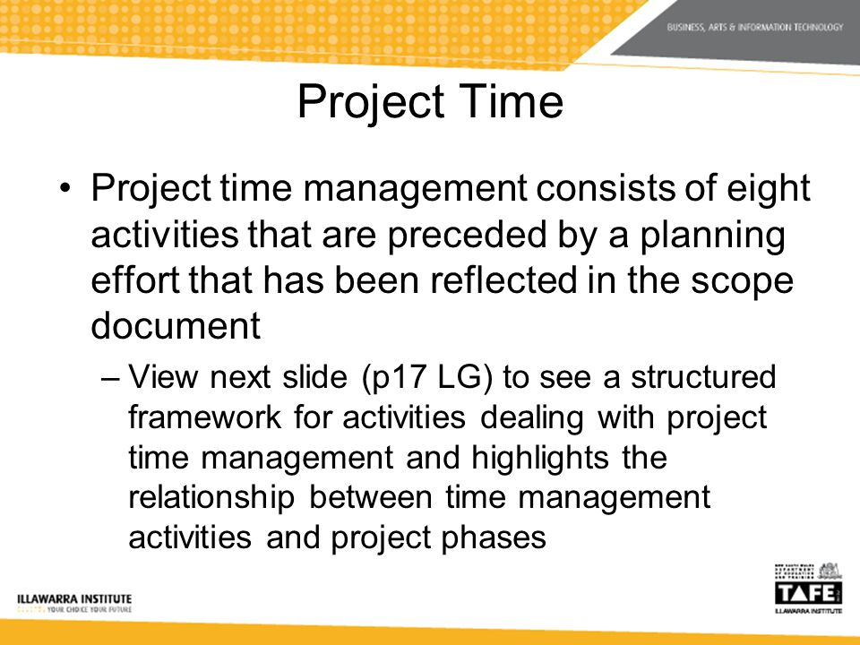 Project Time Project time management consists of eight activities that are preceded by a planning effort that has been reflected in the scope document –View next slide (p17 LG) to see a structured framework for activities dealing with project time management and highlights the relationship between time management activities and project phases