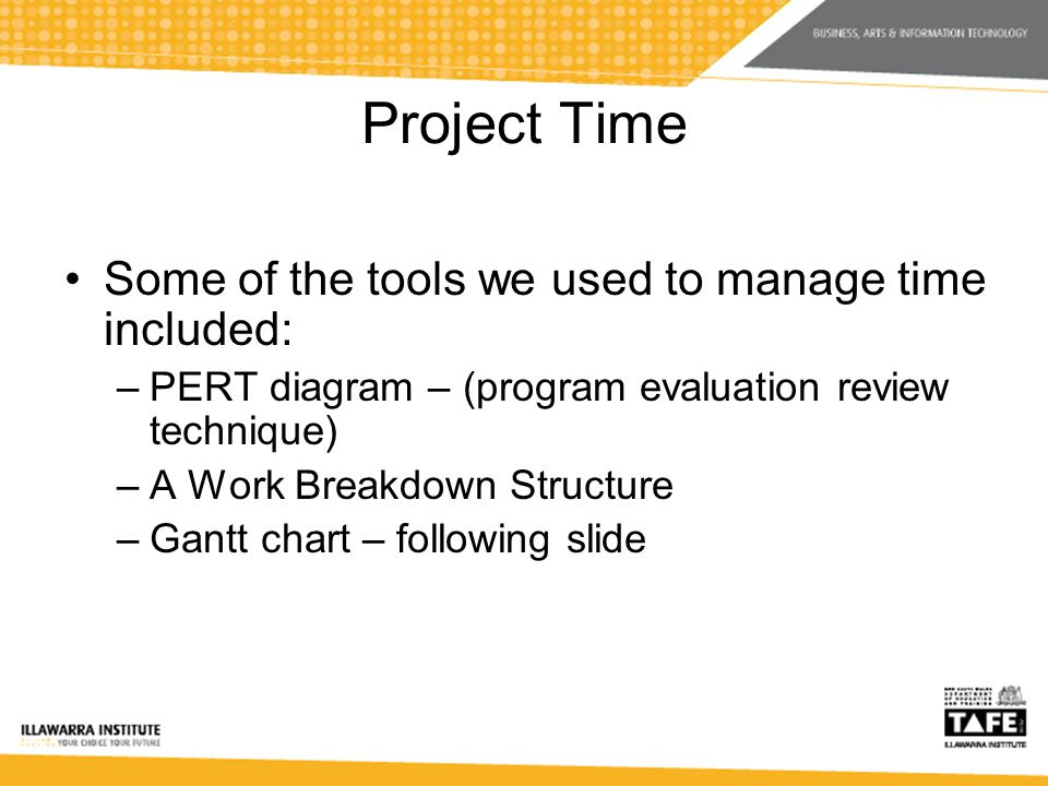 Project Time Some of the tools we used to manage time included: –PERT diagram – (program evaluation review technique) –A Work Breakdown Structure –Gantt chart – following slide