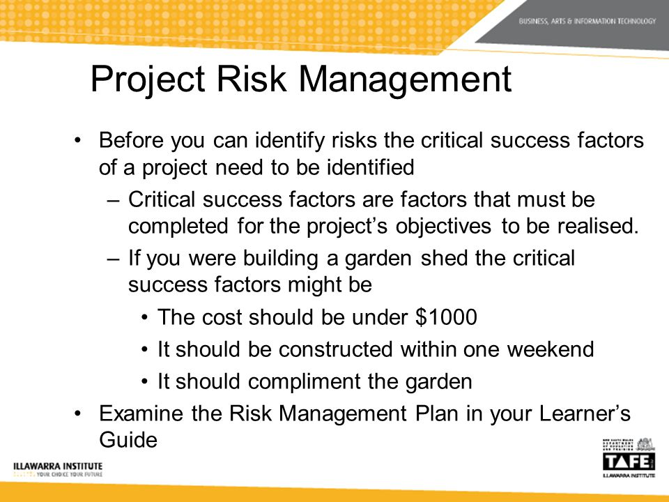 Project Risk Management Before you can identify risks the critical success factors of a project need to be identified –Critical success factors are factors that must be completed for the projects objectives to be realised.