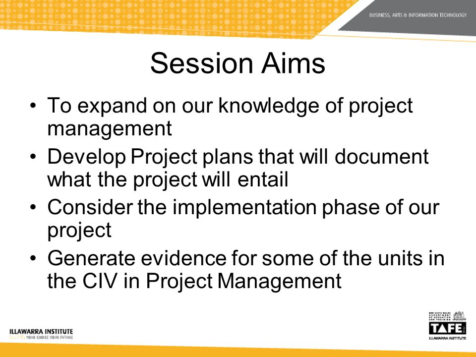Session Aims To expand on our knowledge of project management Develop Project plans that will document what the project will entail Consider the implementation phase of our project Generate evidence for some of the units in the CIV in Project Management