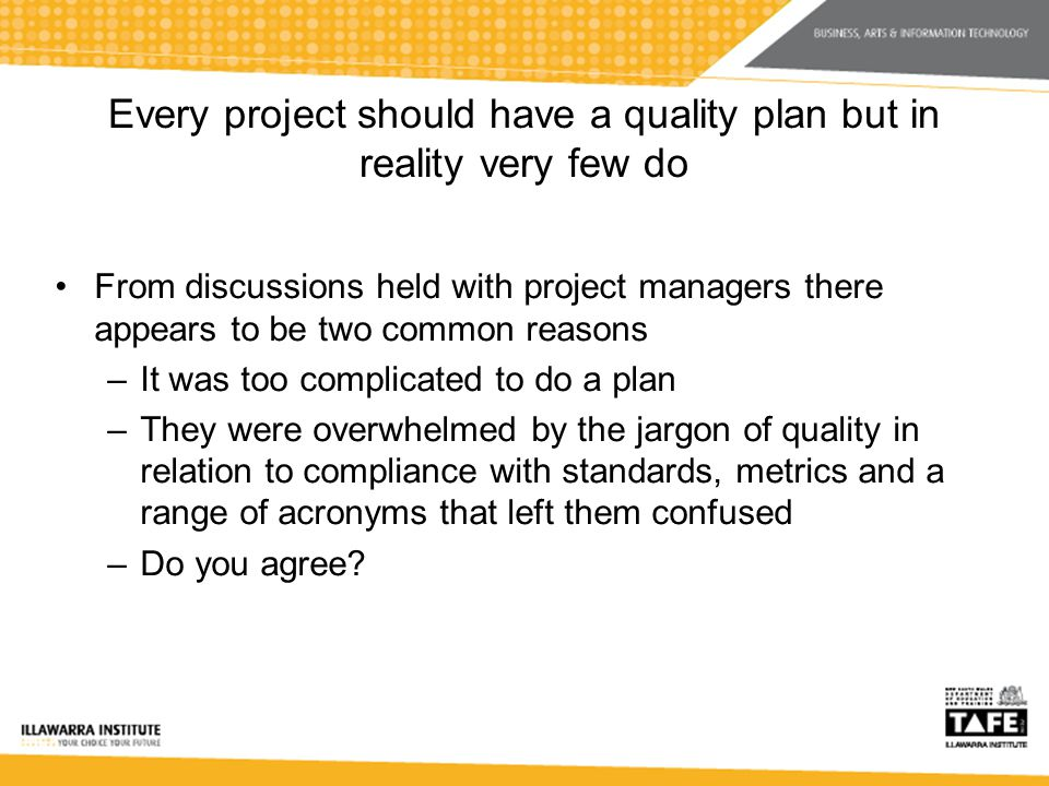 Every project should have a quality plan but in reality very few do From discussions held with project managers there appears to be two common reasons –It was too complicated to do a plan –They were overwhelmed by the jargon of quality in relation to compliance with standards, metrics and a range of acronyms that left them confused –Do you agree