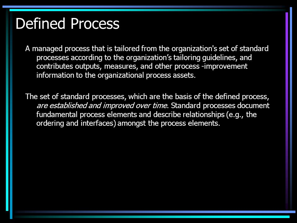 Defined Process A managed process that is tailored from the organization's set of standard processes according to the organizations tailoring guidelin