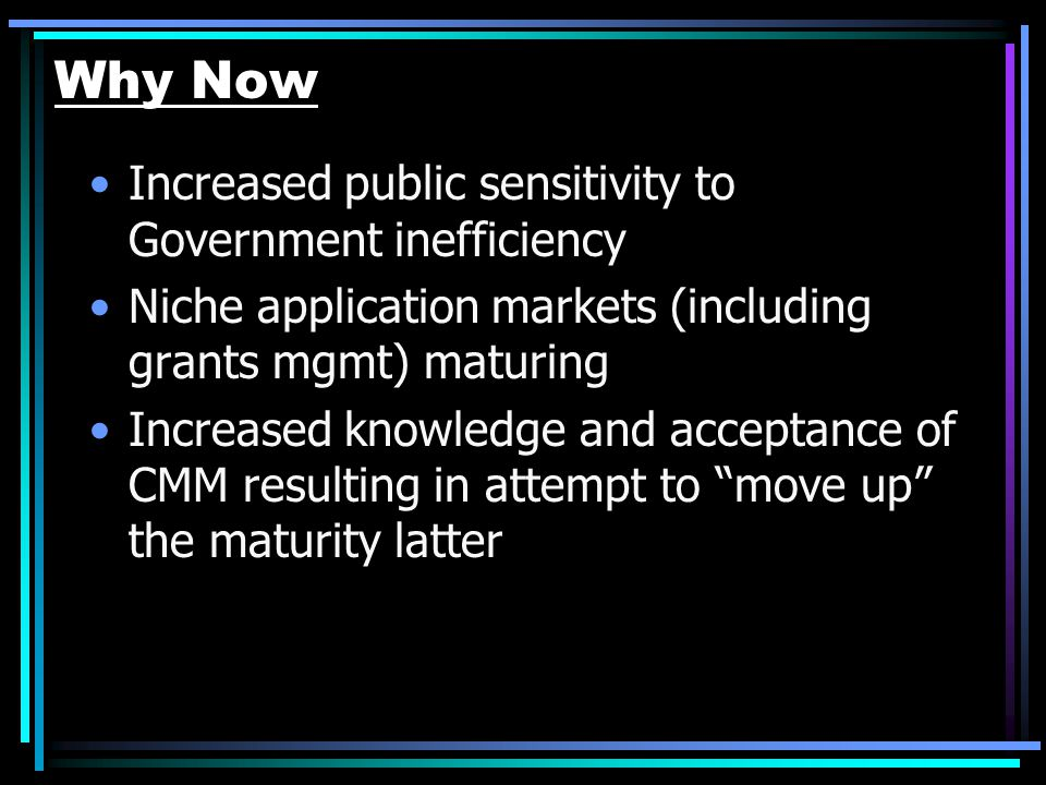 Why Now Increased public sensitivity to Government inefficiency Niche application markets (including grants mgmt) maturing Increased knowledge and acc