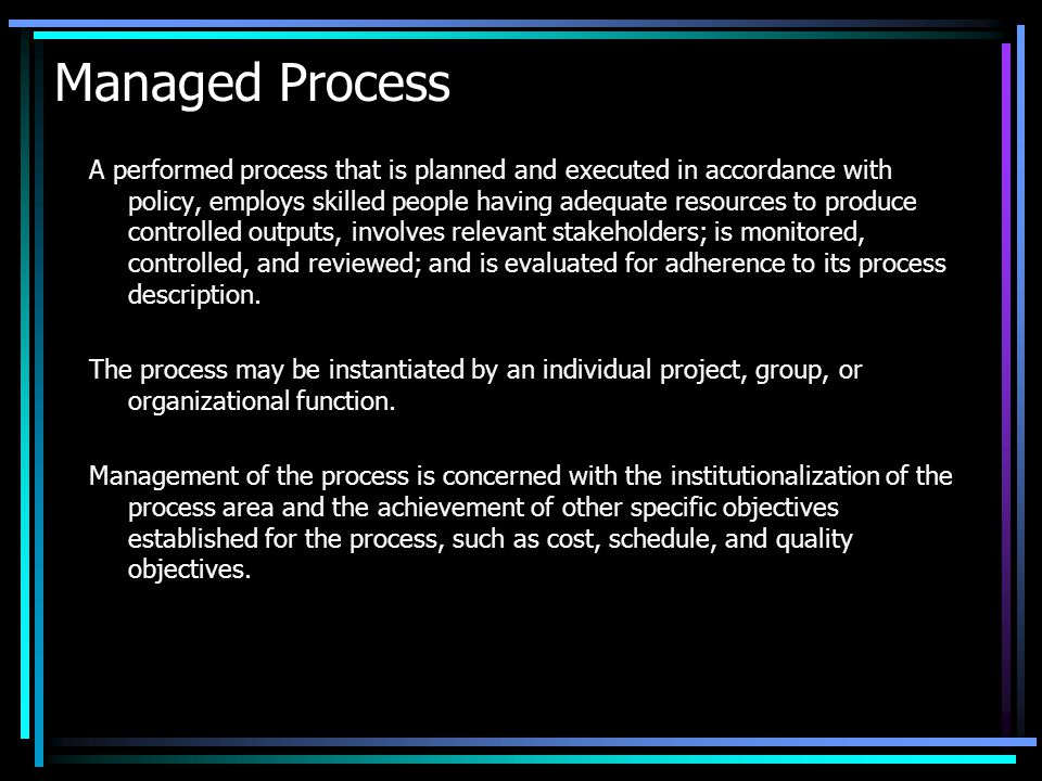 Managed Process A performed process that is planned and executed in accordance with policy, employs skilled people having adequate resources to produc