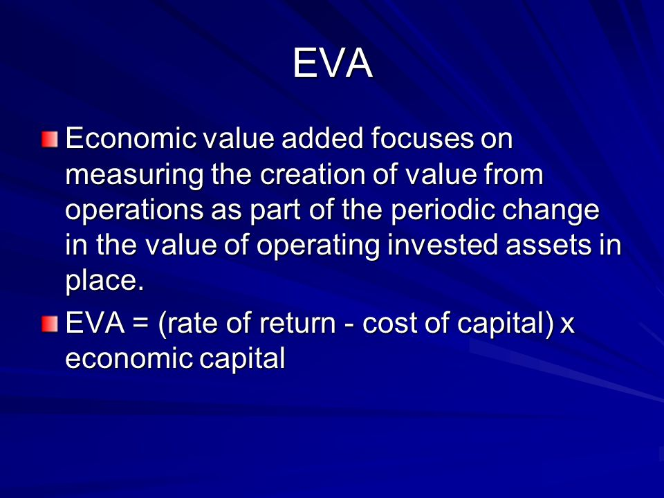 EVA Economic value added focuses on measuring the creation of value from operations as part of the periodic change in the value of operating invested assets in place.