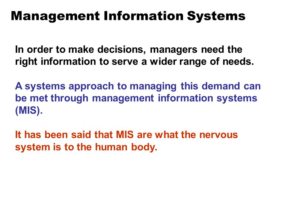 Management Information Systems In order to make decisions, managers need the right information to serve a wider range of needs. A systems approach to