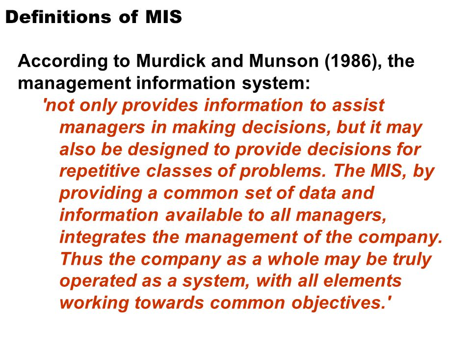 Definitions of MIS According to Murdick and Munson (1986), the management information system: 'not only provides information to assist managers in mak