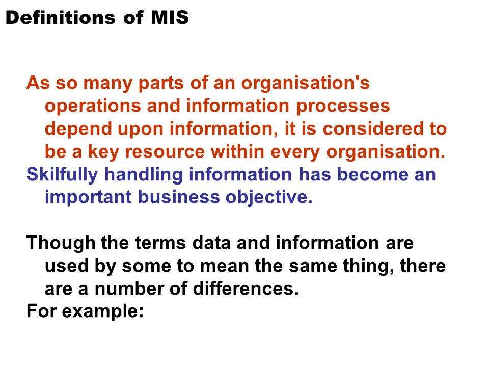 Definitions of MIS As so many parts of an organisation's operations and information processes depend upon information, it is considered to be a key re
