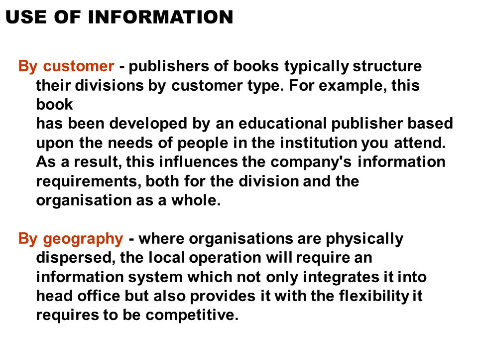 USE OF INFORMATION By customer - publishers of books typically structure their divisions by customer type. For example, this book has been developed b