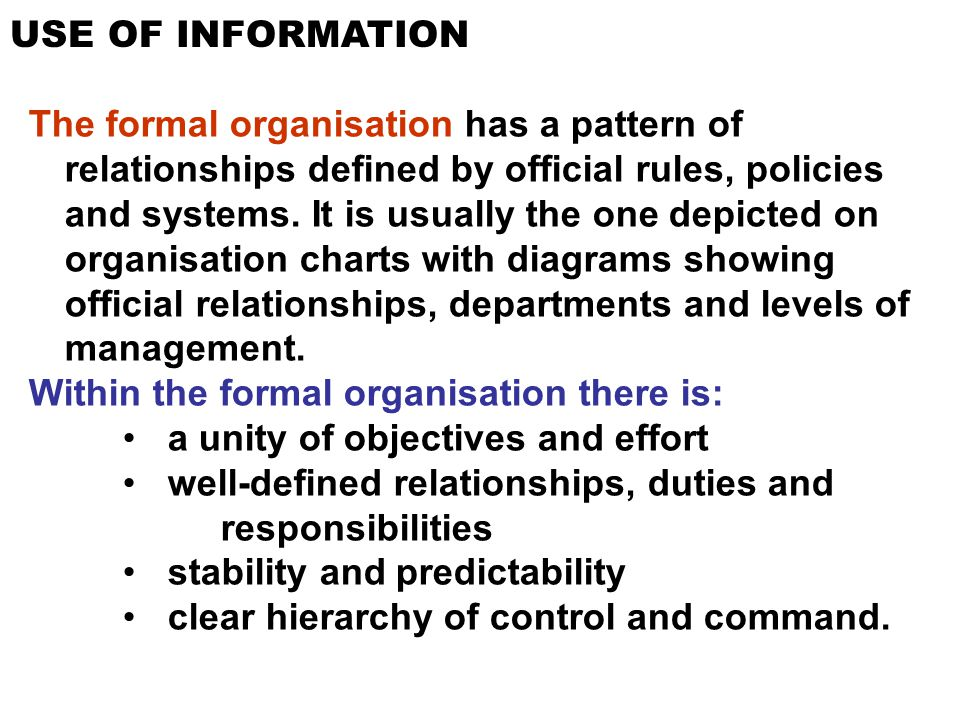 USE OF INFORMATION The formal organisation has a pattern of relationships defined by official rules, policies and systems. It is usually the one depic