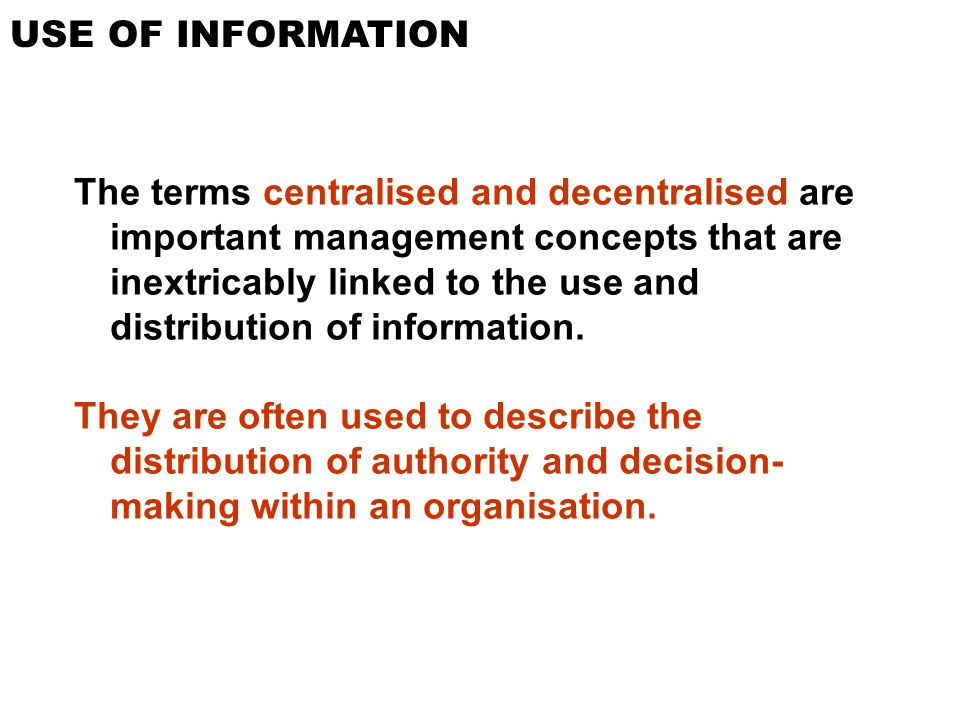USE OF INFORMATION The terms centralised and decentralised are important management concepts that are inextricably linked to the use and distribution
