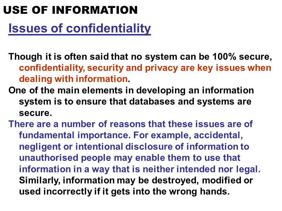 USE OF INFORMATION Issues of confidentiality Though it is often said that no system can be 100% secure, confidentiality, security and privacy are key