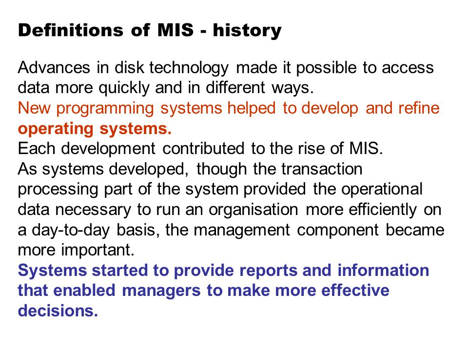 Definitions of MIS - history Advances in disk technology made it possible to access data more quickly and in different ways. New programming systems h