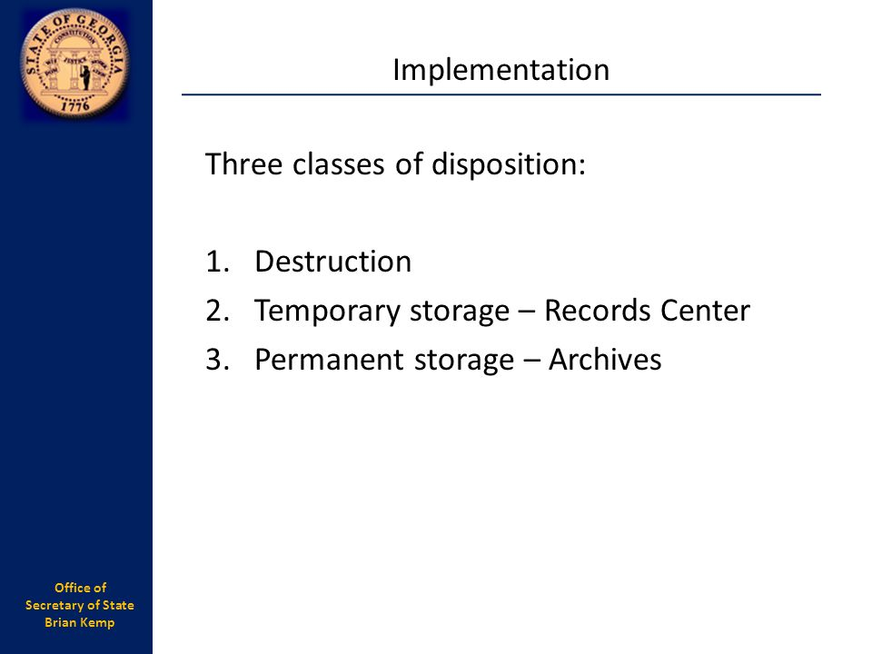 Office of Secretary of State Brian Kemp Three classes of disposition: 1.Destruction 2.Temporary storage – Records Center 3.Permanent storage – Archive