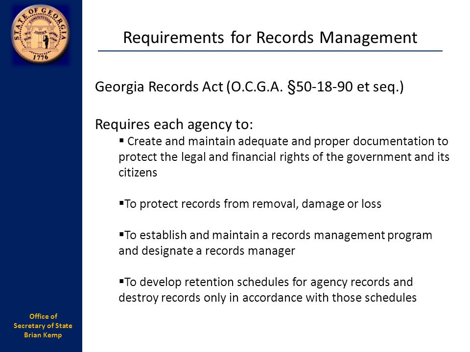 Office of Secretary of State Brian Kemp Requirements for Records Management Georgia Records Act (O.C.G.A. §50-18-90 et seq.) Requires each agency to:
