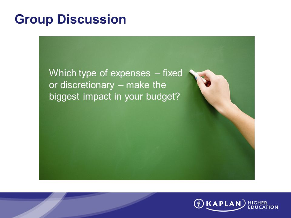 Group Discussion Which type of expenses – fixed or discretionary – make the biggest impact in your budget