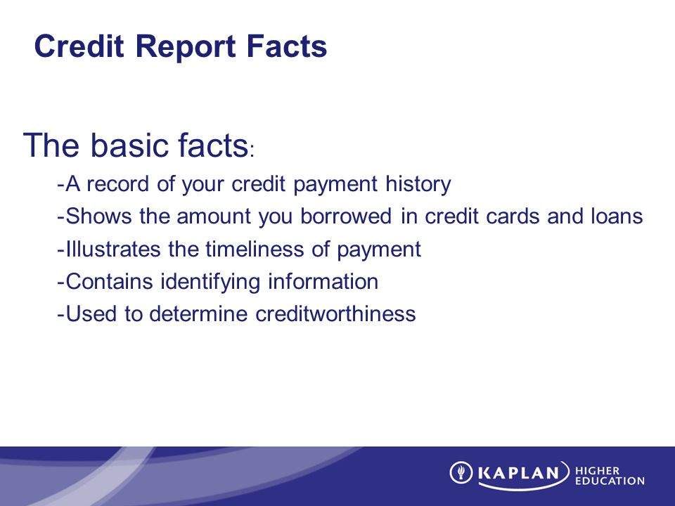 Credit Report Facts The basic facts : -A record of your credit payment history -Shows the amount you borrowed in credit cards and loans -Illustrates the timeliness of payment -Contains identifying information -Used to determine creditworthiness