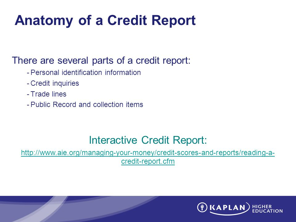 Anatomy of a Credit Report There are several parts of a credit report: -Personal identification information -Credit inquiries -Trade lines -Public Record and collection items Interactive Credit Report: http://www.aie.org/managing-your-money/credit-scores-and-reports/reading-a- credit-report.cfm