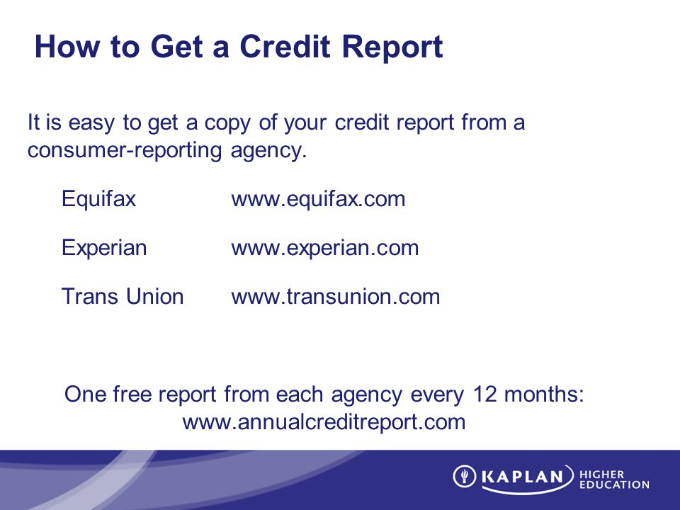 How to Get a Credit Report It is easy to get a copy of your credit report from a consumer-reporting agency. Equifaxwww.equifax.com Experianwww.experia