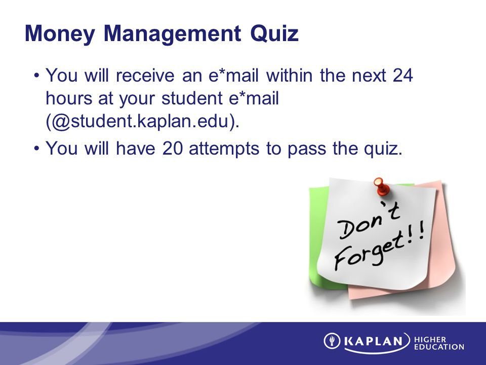 Money Management Quiz You will receive an e*mail within the next 24 hours at your student e*mail (@student.kaplan.edu).