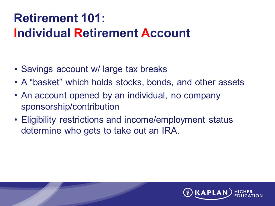 Retirement 101: Individual Retirement Account Savings account w/ large tax breaks A basket which holds stocks, bonds, and other assets An account opened by an individual, no company sponsorship/contribution Eligibility restrictions and income/employment status determine who gets to take out an IRA.