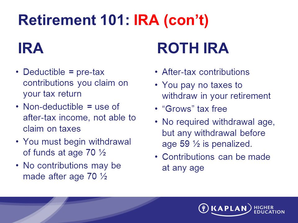Retirement 101: IRA (cont) IRA Deductible = pre-tax contributions you claim on your tax return Non-deductible = use of after-tax income, not able to claim on taxes You must begin withdrawal of funds at age 70 ½ No contributions may be made after age 70 ½ ROTH IRA After-tax contributions You pay no taxes to withdraw in your retirement Grows tax free No required withdrawal age, but any withdrawal before age 59 ½ is penalized.