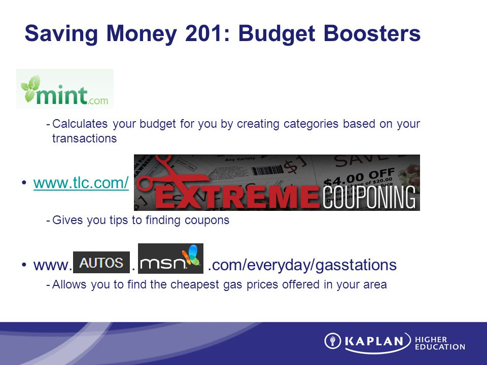 Saving Money 201: Budget Boosters -Calculates your budget for you by creating categories based on your transactions www.tlc.com/ -Gives you tips to finding coupons www...com/everyday/gasstations -Allows you to find the cheapest gas prices offered in your area