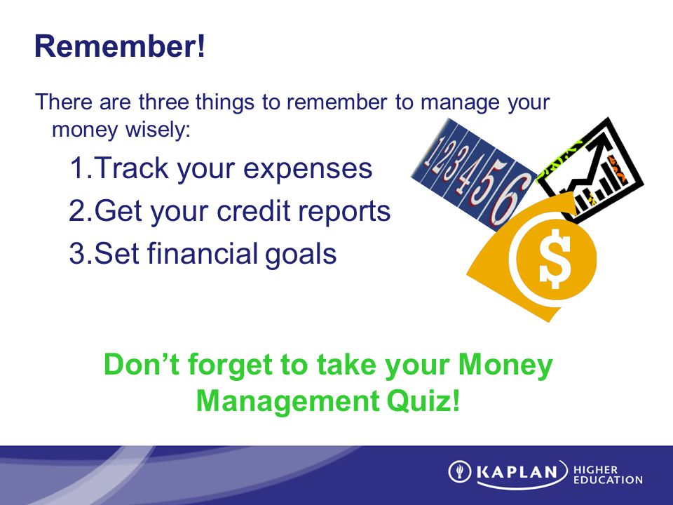 Remember! There are three things to remember to manage your money wisely: 1.Track your expenses 2.Get your credit reports 3.Set financial goals Dont f