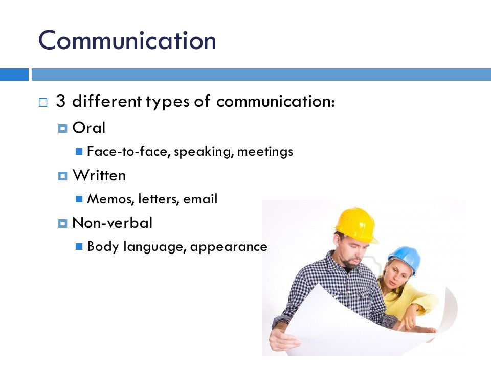 Communication 3 different types of communication: Oral Face-to-face, speaking, meetings Written Memos, letters, email Non-verbal Body language, appear